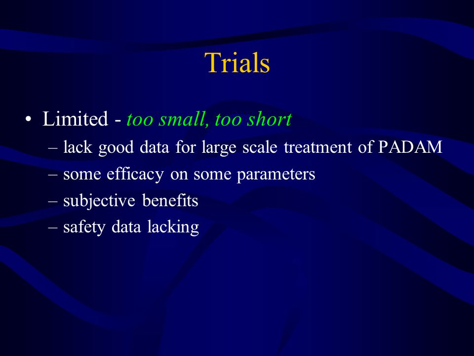 Trials Limited - too small, too short –lack good data for large scale treatment of PADAM –some efficacy on some parameters –subjective benefits –safety data lacking