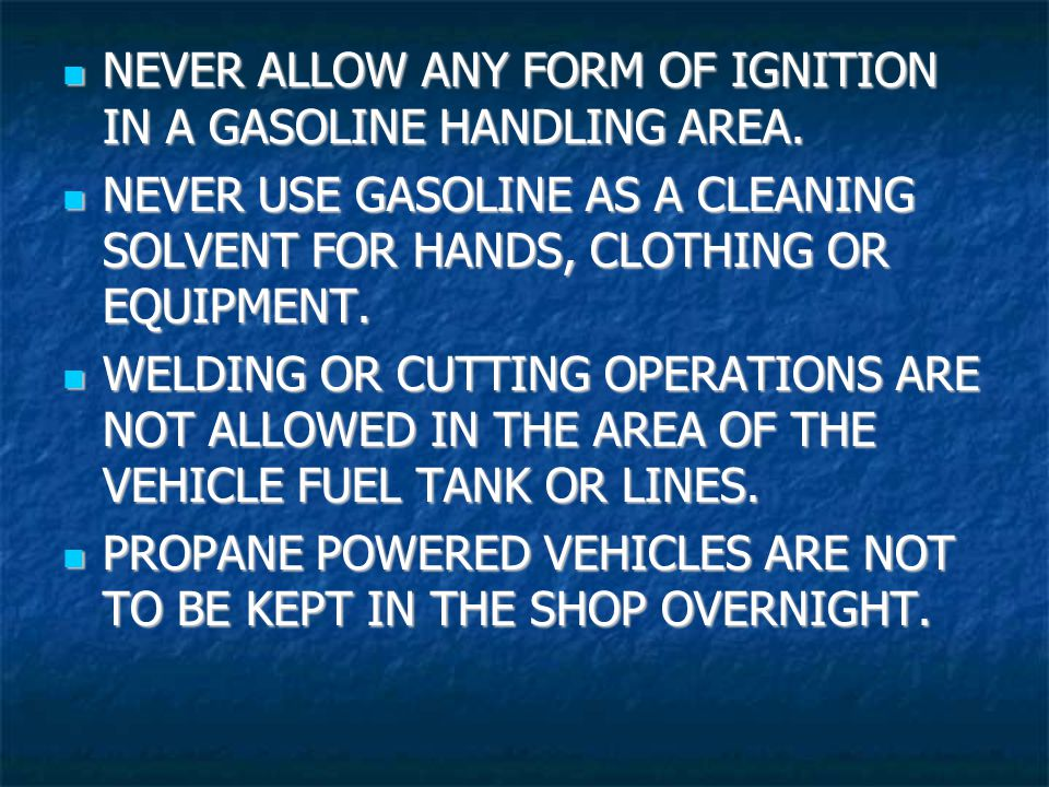NEVER ALLOW ANY FORM OF IGNITION IN A GASOLINE HANDLING AREA.