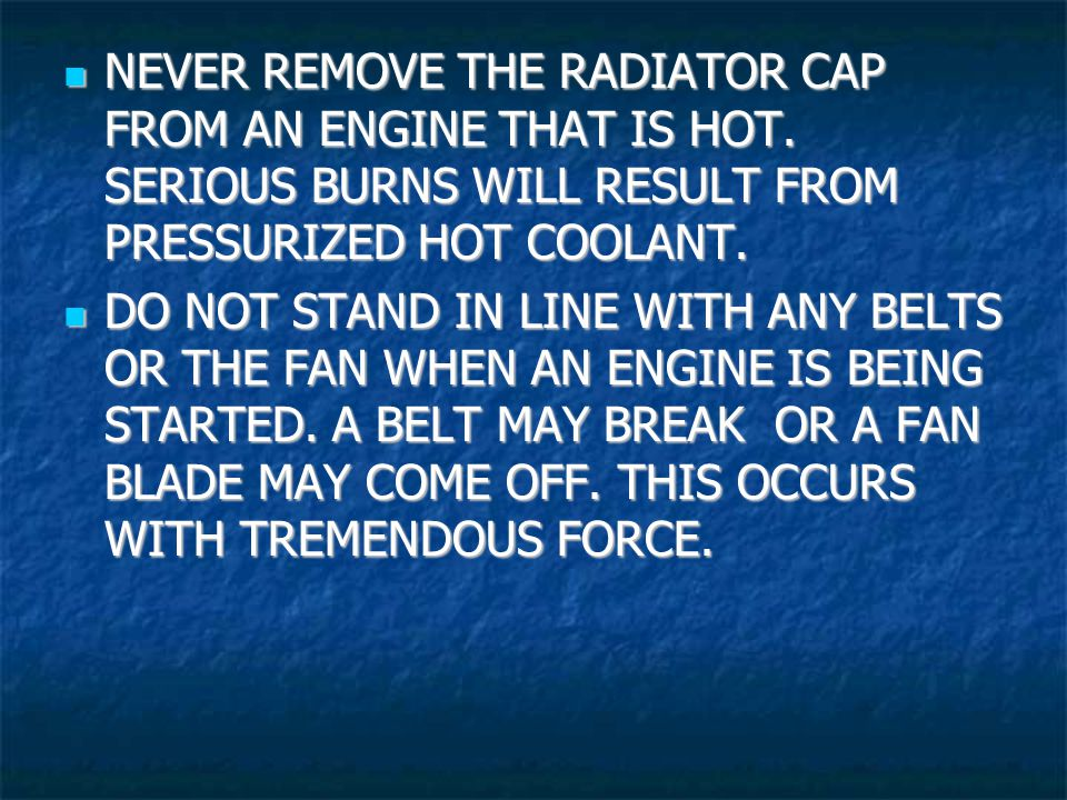 NEVER REMOVE THE RADIATOR CAP FROM AN ENGINE THAT IS HOT.