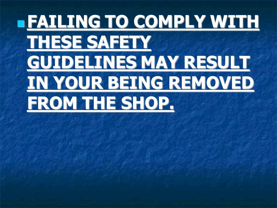 FAILING TO COMPLY WITH THESE SAFETY GUIDELINES MAY RESULT IN YOUR BEING REMOVED FROM THE SHOP.