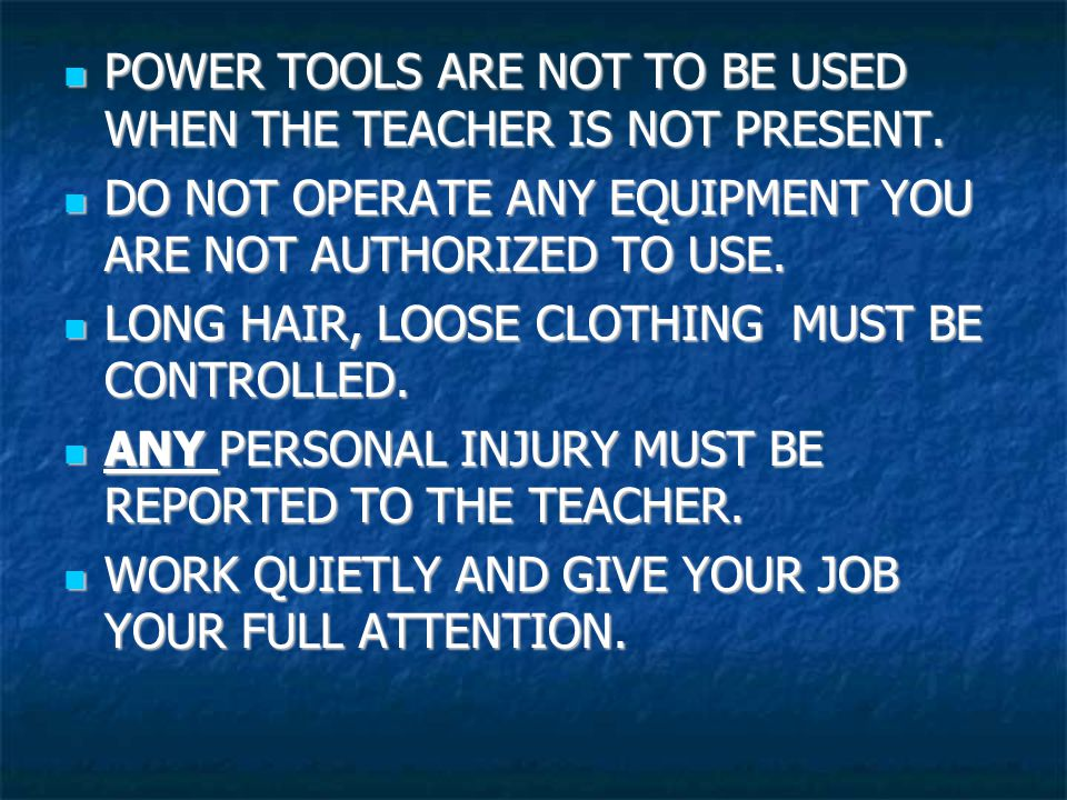 POWER TOOLS ARE NOT TO BE USED WHEN THE TEACHER IS NOT PRESENT.