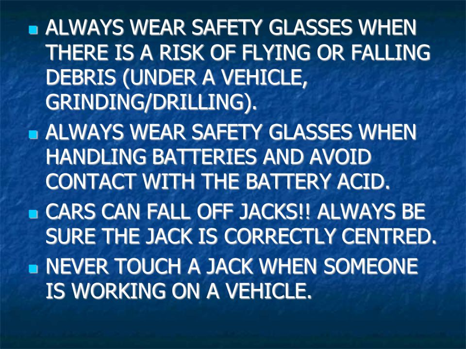 ALWAYS WEAR SAFETY GLASSES WHEN THERE IS A RISK OF FLYING OR FALLING DEBRIS (UNDER A VEHICLE, GRINDING/DRILLING).