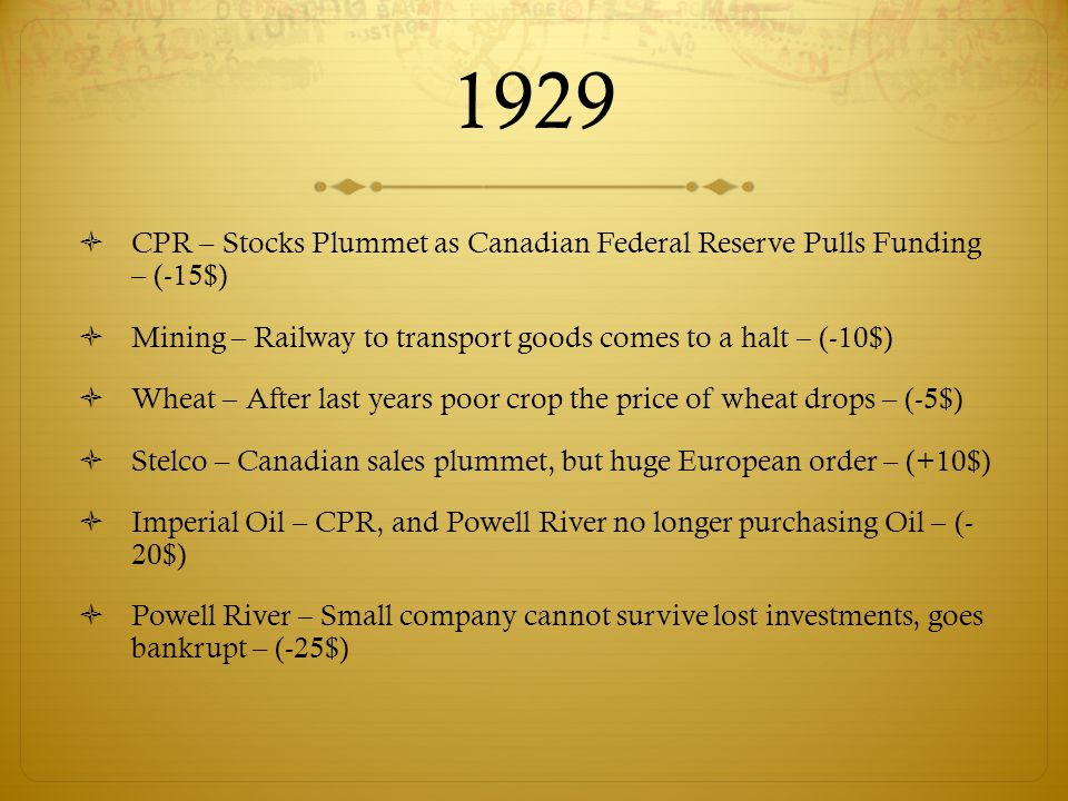 1929  CPR – Stocks Plummet as Canadian Federal Reserve Pulls Funding – (-15$)  Mining – Railway to transport goods comes to a halt – (-10$)  Wheat – After last years poor crop the price of wheat drops – (-5$)  Stelco – Canadian sales plummet, but huge European order – (+10$)  Imperial Oil – CPR, and Powell River no longer purchasing Oil – (- 20$)  Powell River – Small company cannot survive lost investments, goes bankrupt – (-25$)