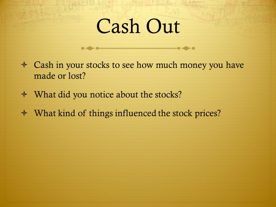 Cash Out  Cash in your stocks to see how much money you have made or lost?  What did you notice about the stocks?  What kind of things influenced t