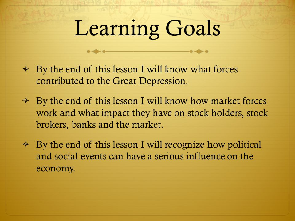 Learning Goals  By the end of this lesson I will know what forces contributed to the Great Depression.