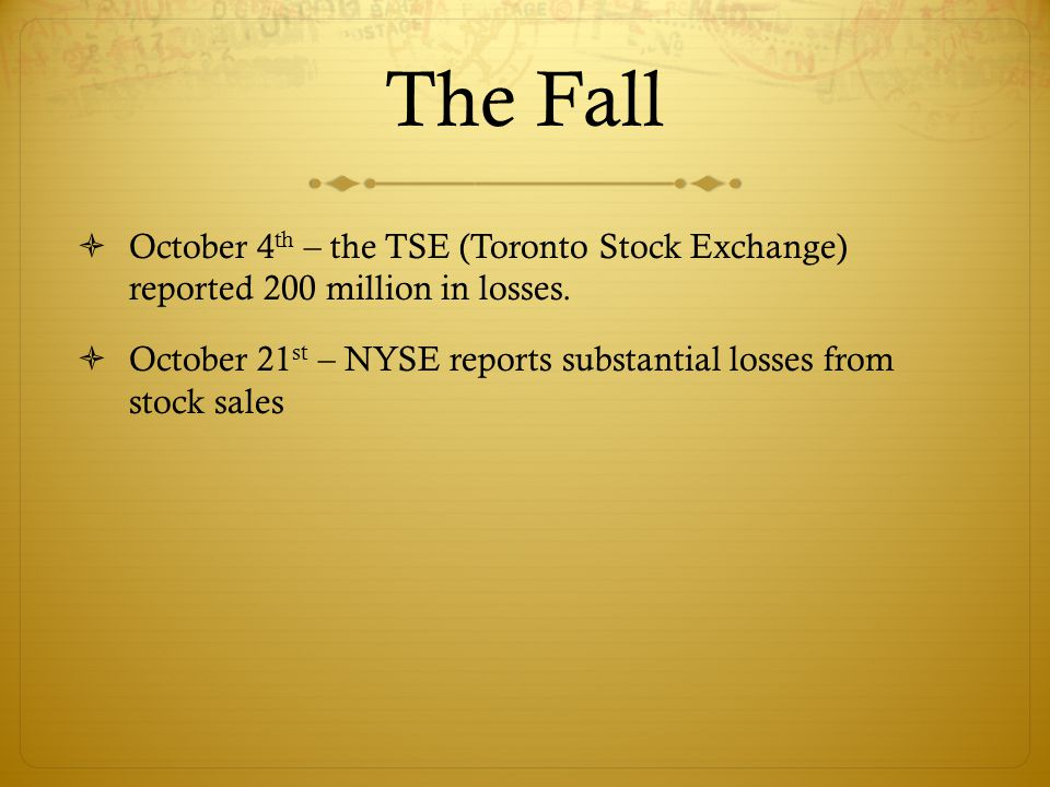 The Fall  October 4 th – the TSE (Toronto Stock Exchange) reported 200 million in losses.  October 21 st – NYSE reports substantial losses from stoc