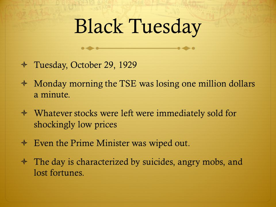 Black Tuesday  Tuesday, October 29, 1929  Monday morning the TSE was losing one million dollars a minute.  Whatever stocks were left were immediate