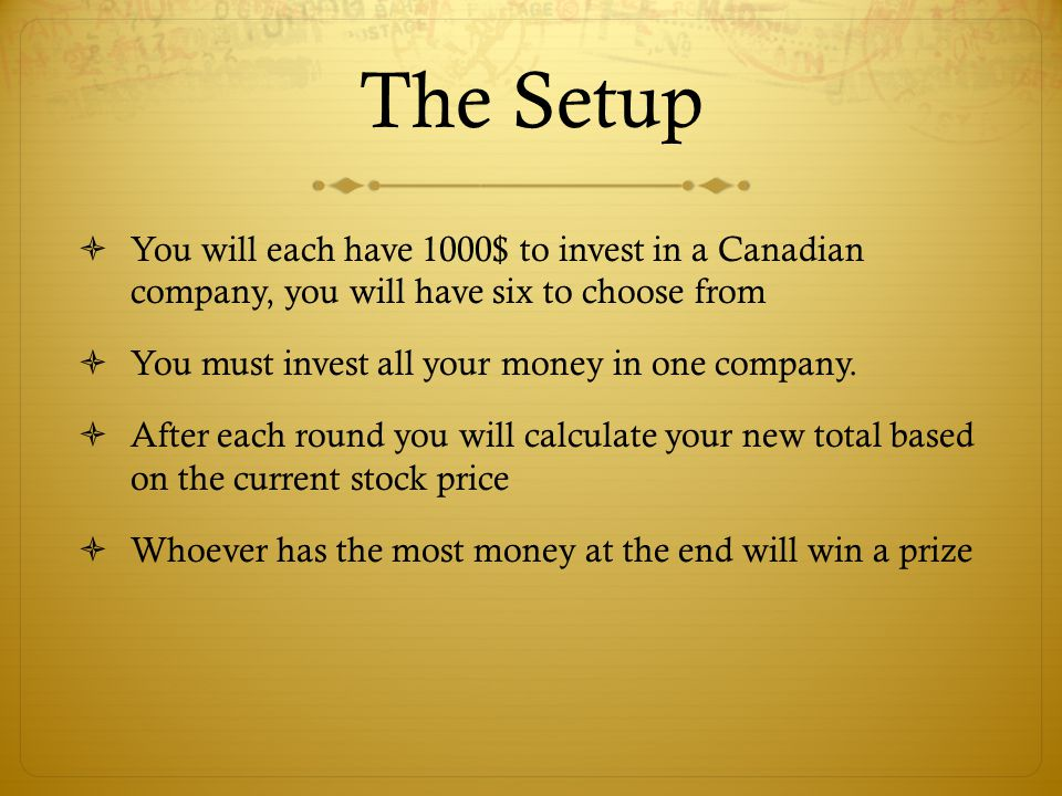 The Setup  You will each have 1000$ to invest in a Canadian company, you will have six to choose from  You must invest all your money in one company.