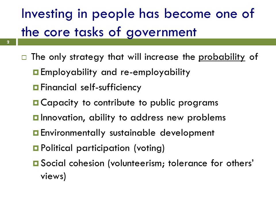 Investing in people has become one of the core tasks of government 2  The only strategy that will increase the probability of  Employability and re-employability  Financial self-sufficiency  Capacity to contribute to public programs  Innovation, ability to address new problems  Environmentally sustainable development  Political participation (voting)  Social cohesion (volunteerism; tolerance for others' views)