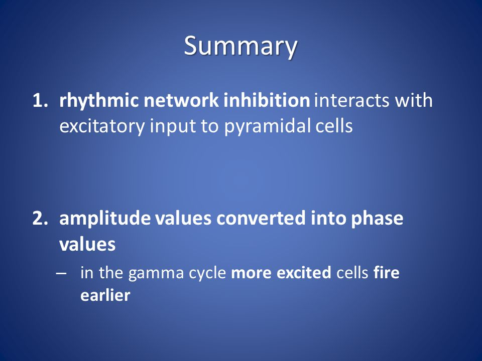 Summary 1.rhythmic network inhibition interacts with excitatory input to pyramidal cells 2.amplitude values converted into phase values – in the gamma cycle more excited cells fire earlier