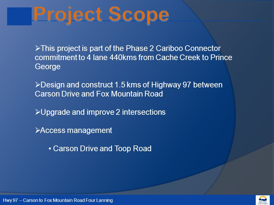 Hwy 97 – Carson to Fox Mountain Road Four Lanning  This project is part of the Phase 2 Cariboo Connector commitment to 4 lane 440kms from Cache Creek to Prince George  Design and construct 1.5 kms of Highway 97 between Carson Drive and Fox Mountain Road  Upgrade and improve 2 intersections  Access management Carson Drive and Toop Road