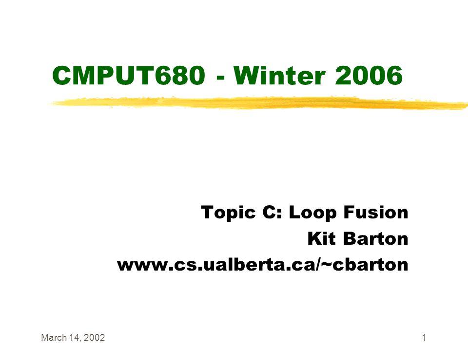 March 14, 20021 CMPUT680 - Winter 2006 Topic C: Loop Fusion Kit Barton www.cs.ualberta.ca/~cbarton