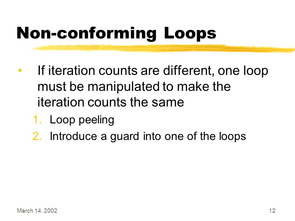 March 14, 200212 Non-conforming Loops If iteration counts are different, one loop must be manipulated to make the iteration counts the same 1.Loop pee
