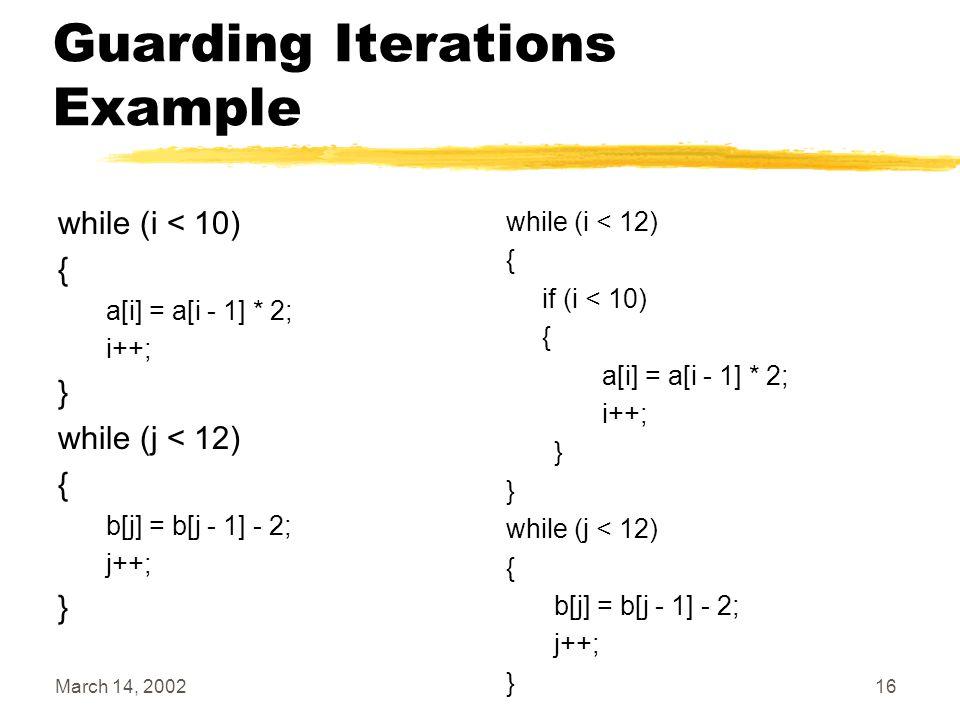 March 14, 200216 Guarding Iterations Example while (i < 10) { a[i] = a[i - 1] * 2; i++; } while (j < 12) { b[j] = b[j - 1] - 2; j++; } while (i < 12)