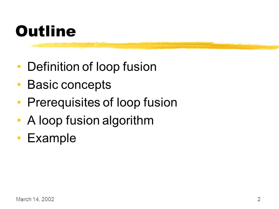 March 14, 20022 Outline Definition of loop fusion Basic concepts Prerequisites of loop fusion A loop fusion algorithm Example
