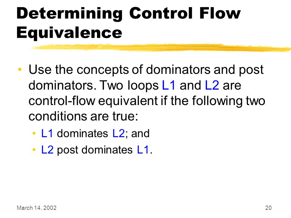 March 14, 200220 Determining Control Flow Equivalence Use the concepts of dominators and post dominators.