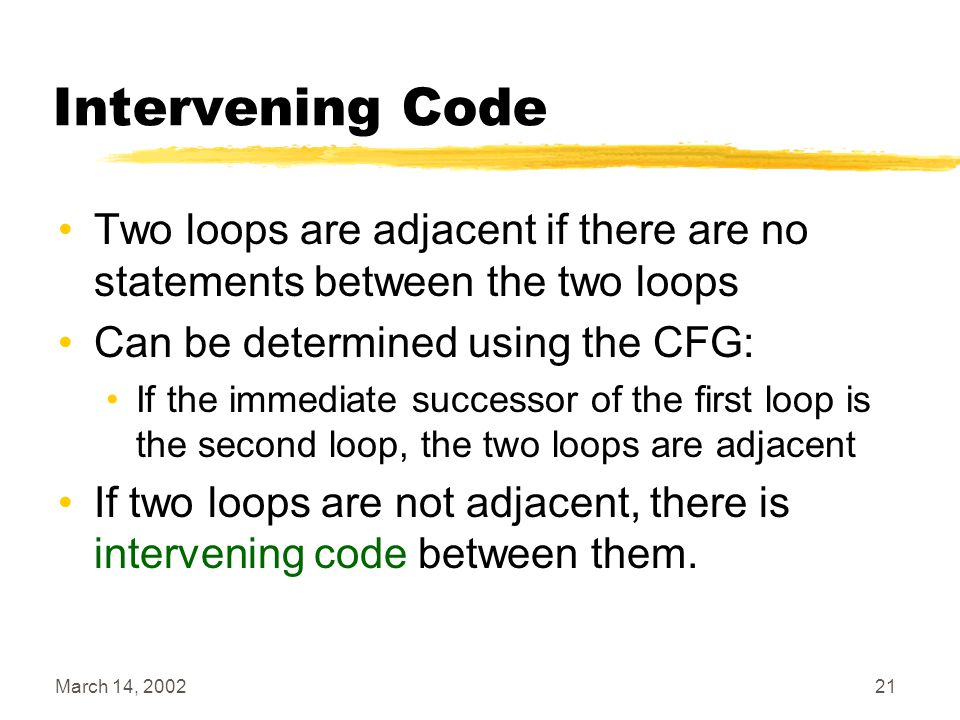 March 14, 200221 Intervening Code Two loops are adjacent if there are no statements between the two loops Can be determined using the CFG: If the immediate successor of the first loop is the second loop, the two loops are adjacent If two loops are not adjacent, there is intervening code between them.