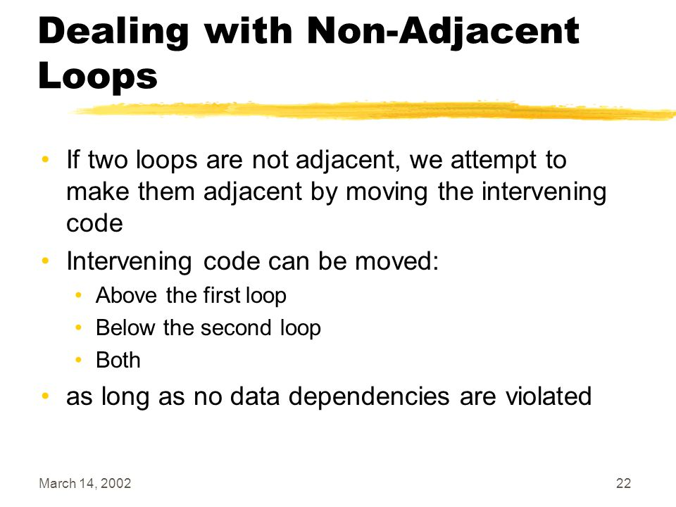 March 14, 200222 Dealing with Non-Adjacent Loops If two loops are not adjacent, we attempt to make them adjacent by moving the intervening code Intervening code can be moved: Above the first loop Below the second loop Both as long as no data dependencies are violated