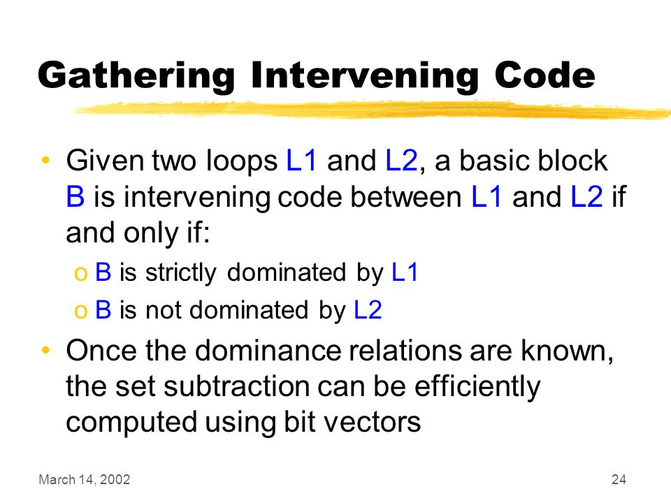 March 14, 200224 Gathering Intervening Code Given two loops L1 and L2, a basic block B is intervening code between L1 and L2 if and only if: oB is strictly dominated by L1 oB is not dominated by L2 Once the dominance relations are known, the set subtraction can be efficiently computed using bit vectors