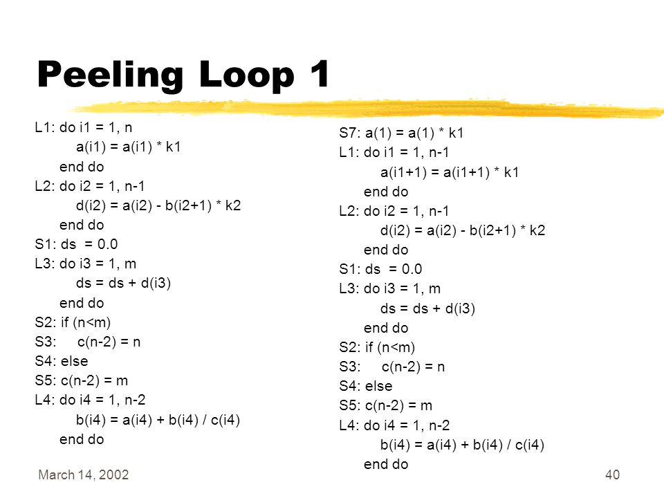 March 14, 200240 Peeling Loop 1 L1: do i1 = 1, n a(i1) = a(i1) * k1 end do L2: do i2 = 1, n-1 d(i2) = a(i2) - b(i2+1) * k2 end do S1: ds = 0.0 L3: do i3 = 1, m ds = ds + d(i3) end do S2: if (n<m) S3: c(n-2) = n S4: else S5: c(n-2) = m L4: do i4 = 1, n-2 b(i4) = a(i4) + b(i4) / c(i4) end do S7: a(1) = a(1) * k1 L1: do i1 = 1, n-1 a(i1+1) = a(i1+1) * k1 end do L2: do i2 = 1, n-1 d(i2) = a(i2) - b(i2+1) * k2 end do S1: ds = 0.0 L3: do i3 = 1, m ds = ds + d(i3) end do S2: if (n<m) S3: c(n-2) = n S4: else S5: c(n-2) = m L4: do i4 = 1, n-2 b(i4) = a(i4) + b(i4) / c(i4) end do
