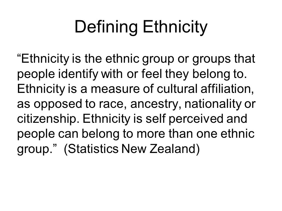 """Defining Ethnicity """"Ethnicity is the ethnic group or groups that people identify with or feel they belong to. Ethnicity is a measure of cultural affil"""