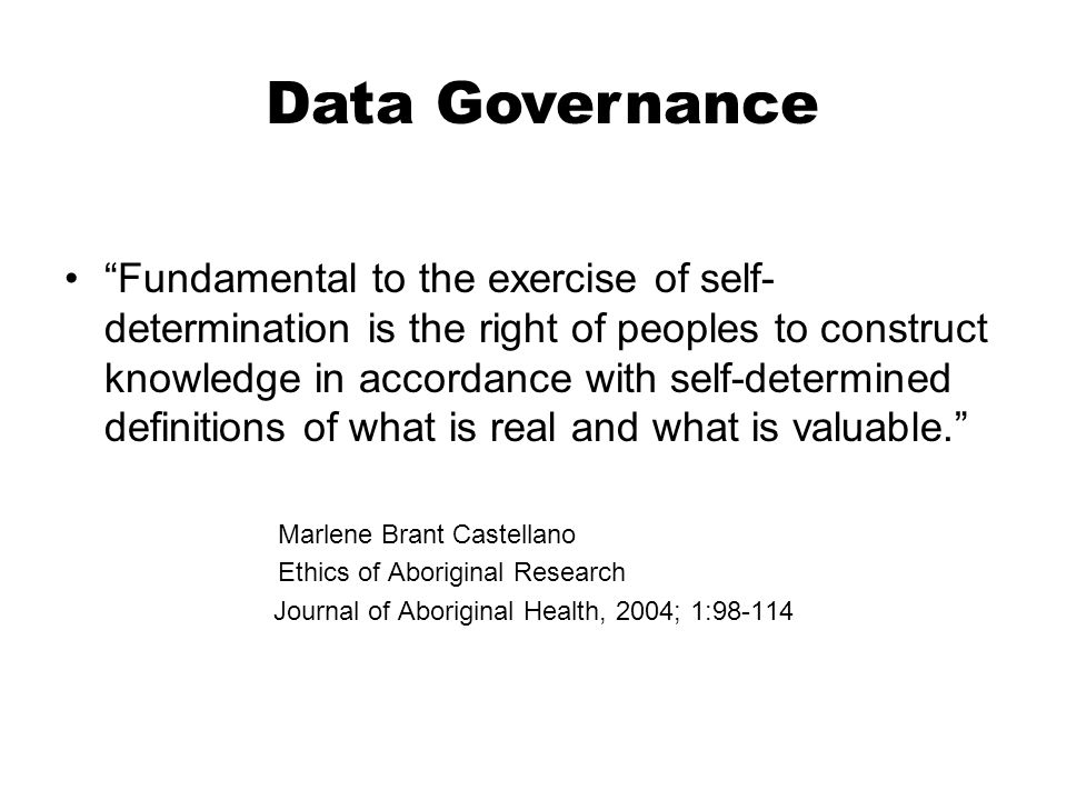 Fundamental to the exercise of self- determination is the right of peoples to construct knowledge in accordance with self-determined definitions of what is real and what is valuable. Marlene Brant Castellano Ethics of Aboriginal Research Journal of Aboriginal Health, 2004; 1:98-114 Data Governance