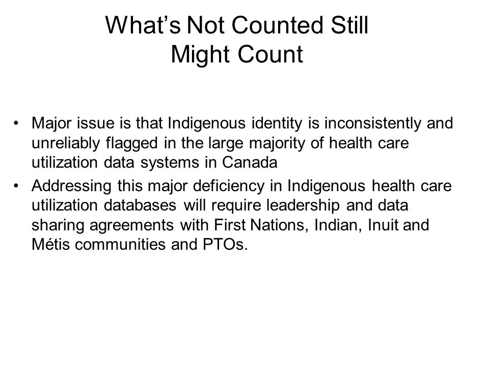 What's Not Counted Still Might Count Major issue is that Indigenous identity is inconsistently and unreliably flagged in the large majority of health care utilization data systems in Canada Addressing this major deficiency in Indigenous health care utilization databases will require leadership and data sharing agreements with First Nations, Indian, Inuit and Métis communities and PTOs.