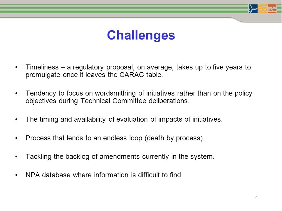 4 Challenges Timeliness – a regulatory proposal, on average, takes up to five years to promulgate once it leaves the CARAC table.