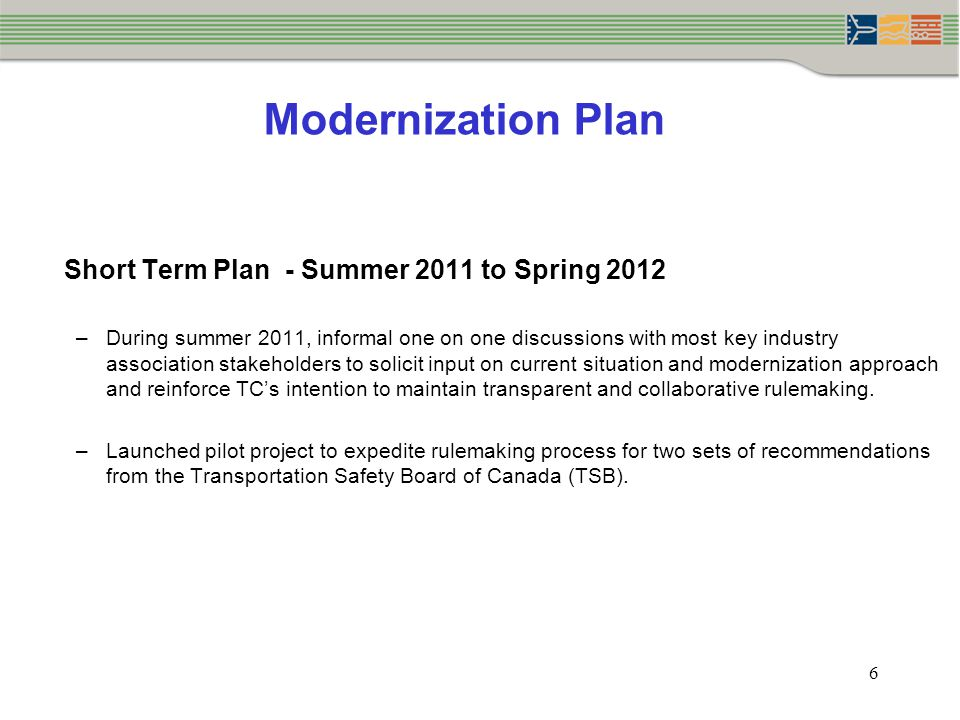 Modernization Plan 6 Short Term Plan - Summer 2011 to Spring 2012 –During summer 2011, informal one on one discussions with most key industry association stakeholders to solicit input on current situation and modernization approach and reinforce TC's intention to maintain transparent and collaborative rulemaking.