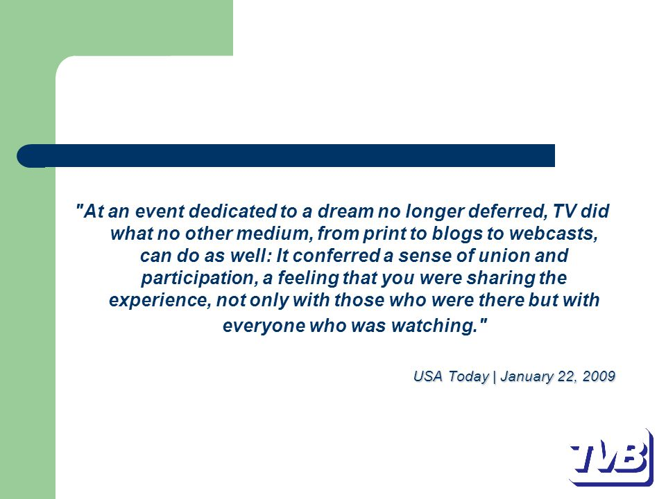 At an event dedicated to a dream no longer deferred, TV did what no other medium, from print to blogs to webcasts, can do as well: It conferred a sense of union and participation, a feeling that you were sharing the experience, not only with those who were there but with everyone who was watching. USA Today | January 22, 2009