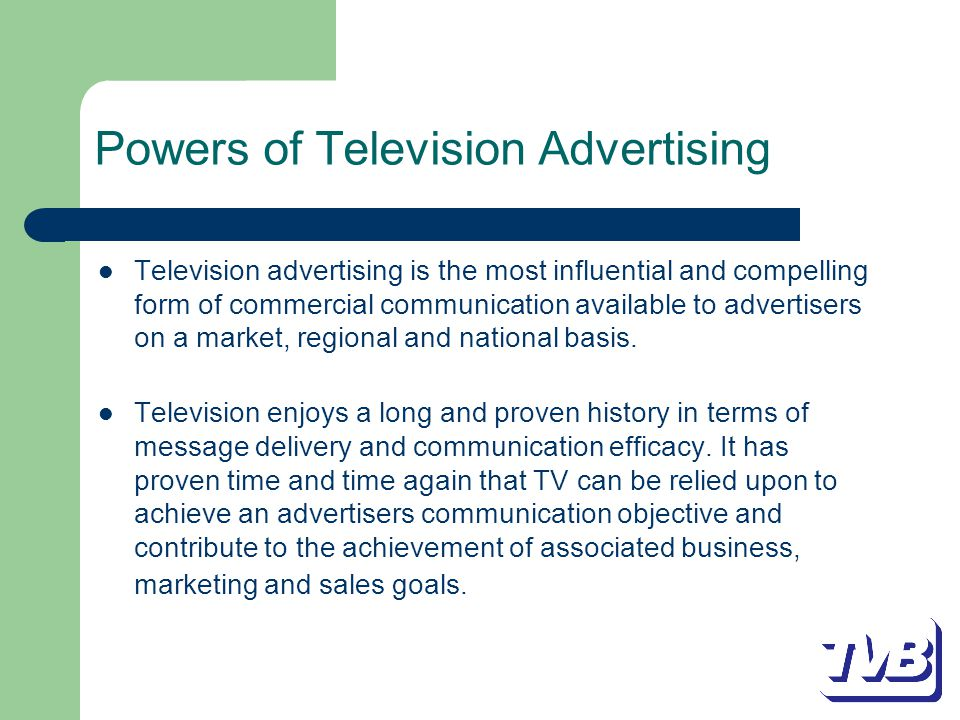 Powers of Television Advertising Television advertising is the most influential and compelling form of commercial communication available to advertisers on a market, regional and national basis.