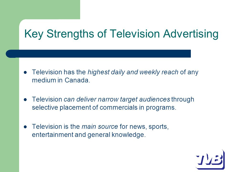 Key Strengths of Television Advertising Television has the highest daily and weekly reach of any medium in Canada.