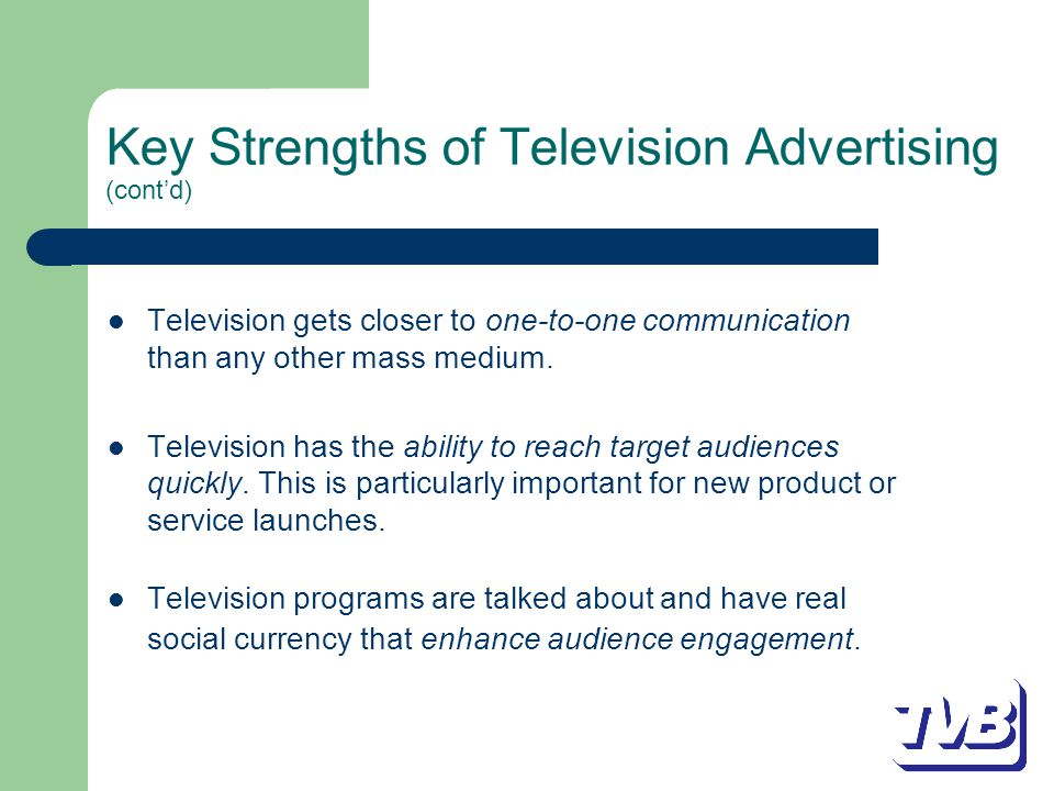 Key Strengths of Television Advertising (cont'd) Television gets closer to one-to-one communication than any other mass medium.