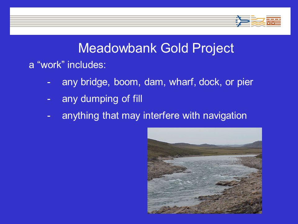 Meadowbank Gold Project a work includes: -any bridge, boom, dam, wharf, dock, or pier -any dumping of fill -anything that may interfere with navigation