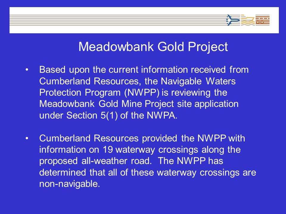 Meadowbank Gold Project Based upon the current information received from Cumberland Resources, the Navigable Waters Protection Program (NWPP) is reviewing the Meadowbank Gold Mine Project site application under Section 5(1) of the NWPA.
