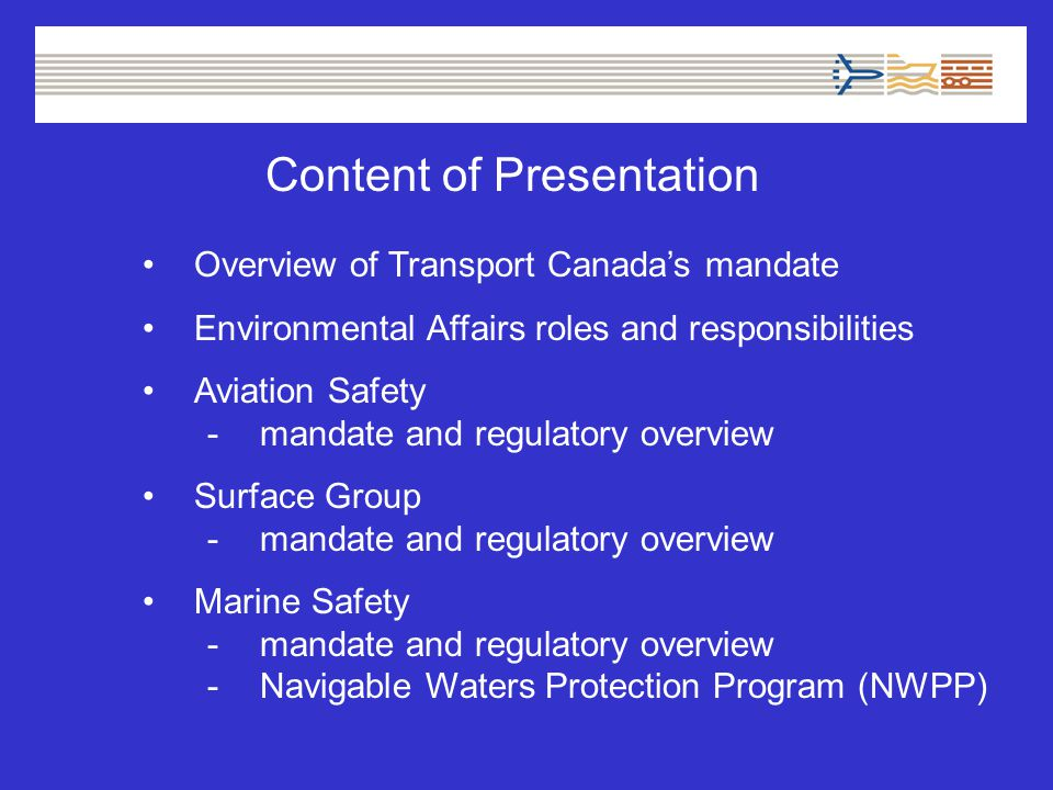 Content of Presentation Overview of Transport Canada's mandate Environmental Affairs roles and responsibilities Aviation Safety -mandate and regulatory overview Surface Group -mandate and regulatory overview Marine Safety -mandate and regulatory overview -Navigable Waters Protection Program (NWPP)