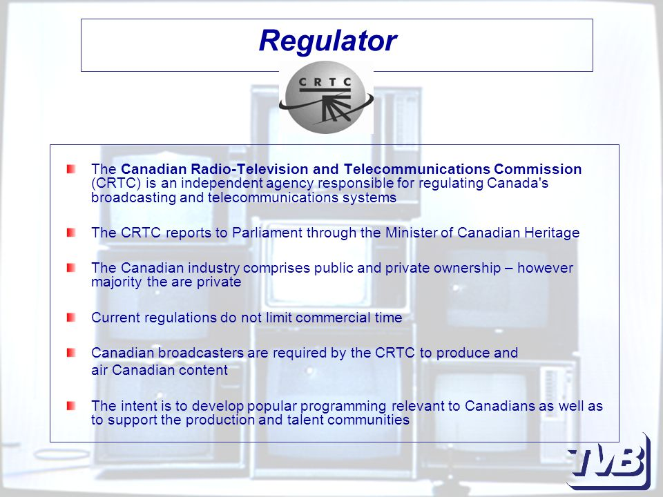 Regulator The Canadian Radio-Television and Telecommunications Commission (CRTC) is an independent agency responsible for regulating Canada s broadcasting and telecommunications systems The CRTC reports to Parliament through the Minister of Canadian Heritage The Canadian industry comprises public and private ownership – however majority the are private Current regulations do not limit commercial time Canadian broadcasters are required by the CRTC to produce and air Canadian content The intent is to develop popular programming relevant to Canadians as well as to support the production and talent communities