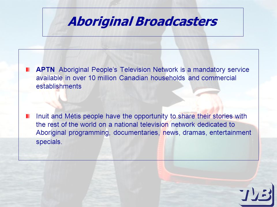 Aboriginal Broadcasters APTN Aboriginal People's Television Network is a mandatory service available in over 10 million Canadian households and commercial establishments Inuit and Métis people have the opportunity to share their stories with the rest of the world on a national television network dedicated to Aboriginal programming, documentaries, news, dramas, entertainment specials.