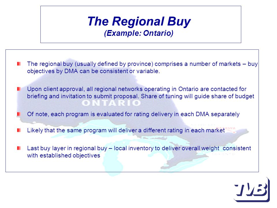 The Regional Buy (Example: Ontario) The regional buy (usually defined by province) comprises a number of markets – buy objectives by DMA can be consistent or variable.