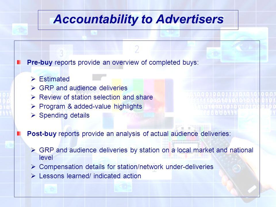 Accountability to Advertisers Pre-buy reports provide an overview of completed buys:  Estimated  GRP and audience deliveries  Review of station selection and share  Program & added-value highlights  Spending details Post-buy reports provide an analysis of actual audience deliveries:  GRP and audience deliveries by station on a local market and national level  Compensation details for station/network under-deliveries  Lessons learned/ indicated action