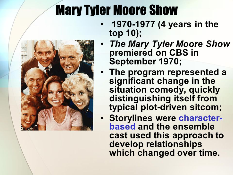 Mary Tyler Moore Show 1970-1977 (4 years in the top 10); The Mary Tyler Moore Show premiered on CBS in September 1970; The program represented a signi