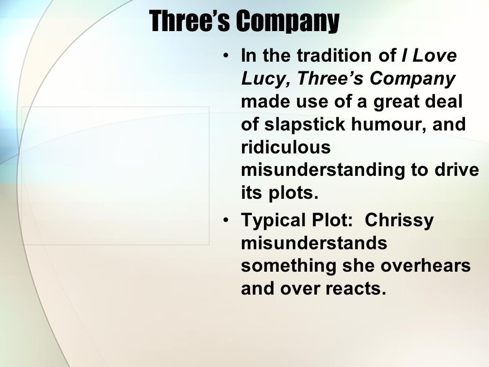 Three's Company In the tradition of I Love Lucy, Three's Company made use of a great deal of slapstick humour, and ridiculous misunderstanding to drive its plots.