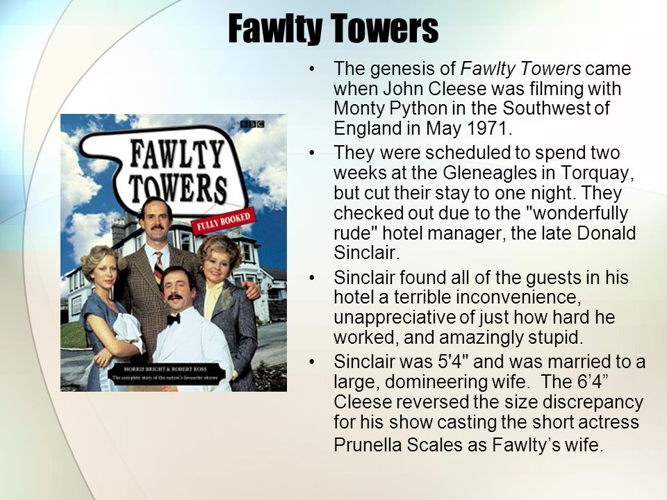 Fawlty Towers The genesis of Fawlty Towers came when John Cleese was filming with Monty Python in the Southwest of England in May 1971. They were sche