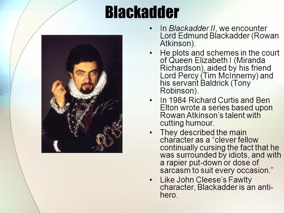 Blackadder In Blackadder II, we encounter Lord Edmund Blackadder (Rowan Atkinson). He plots and schemes in the court of Queen Elizabeth I (Miranda Ric