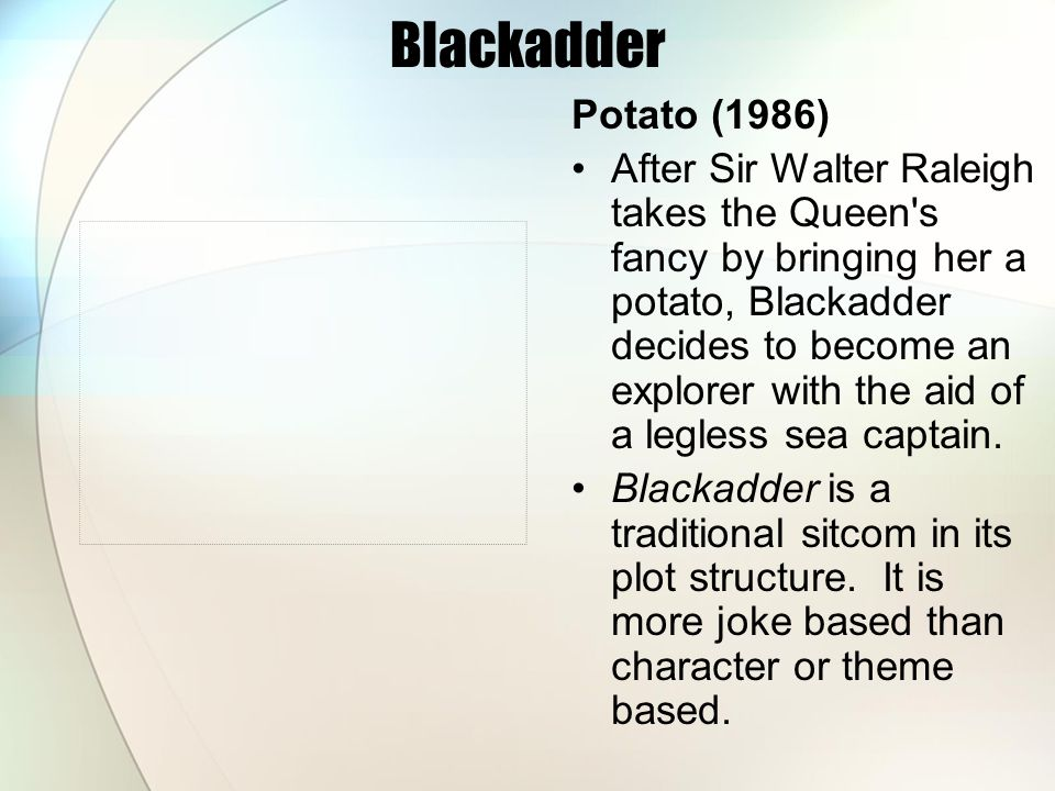 Blackadder Potato (1986) After Sir Walter Raleigh takes the Queen s fancy by bringing her a potato, Blackadder decides to become an explorer with the aid of a legless sea captain.
