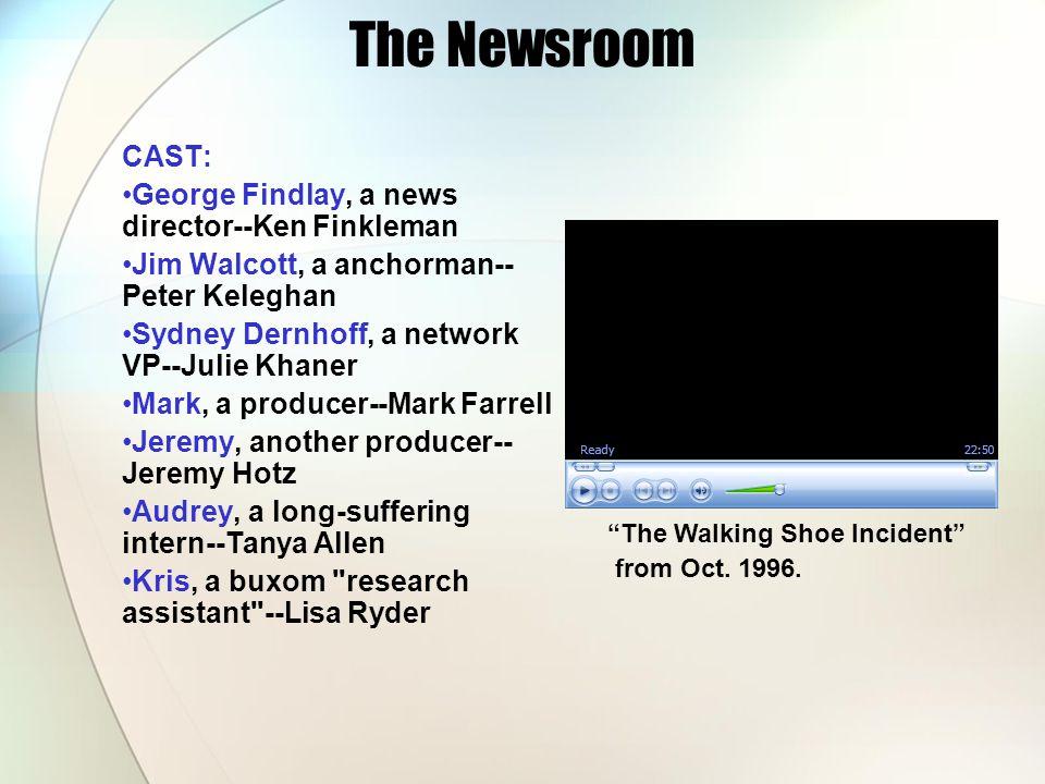 The Newsroom CAST: George Findlay, a news director--Ken Finkleman Jim Walcott, a anchorman-- Peter Keleghan Sydney Dernhoff, a network VP--Julie Khane