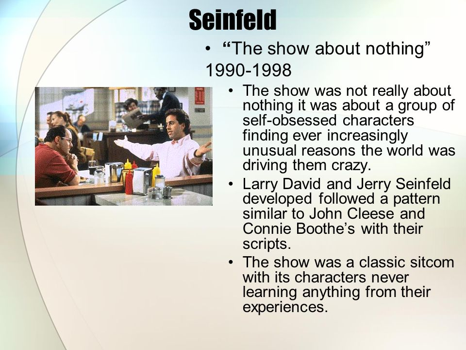 Seinfeld The show about nothing 1990-1998 The show was not really about nothing it was about a group of self-obsessed characters finding ever increasingly unusual reasons the world was driving them crazy.