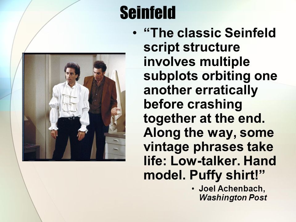 Seinfeld The classic Seinfeld script structure involves multiple subplots orbiting one another erratically before crashing together at the end.