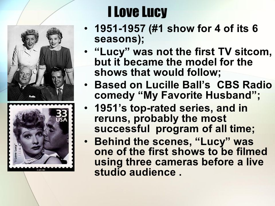 I Love Lucy 1951-1957 (#1 show for 4 of its 6 seasons); Lucy was not the first TV sitcom, but it became the model for the shows that would follow; Based on Lucille Ball's CBS Radio comedy My Favorite Husband ; 1951's top-rated series, and in reruns, probably the most successful program of all time; Behind the scenes, Lucy was one of the first shows to be filmed using three cameras before a live studio audience.