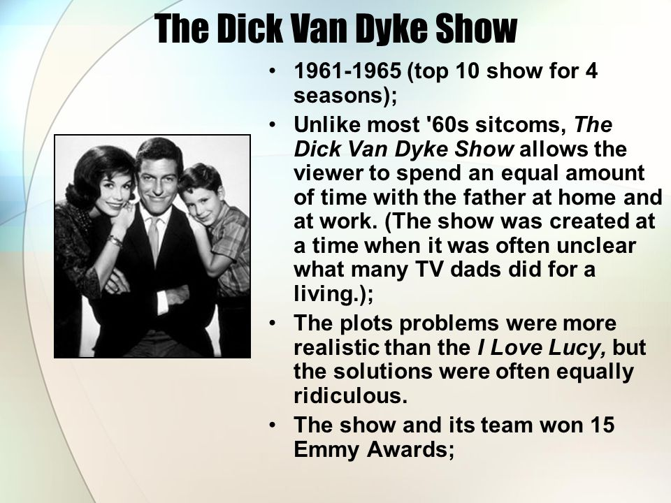 The Dick Van Dyke Show 1961-1965 (top 10 show for 4 seasons); Unlike most 60s sitcoms, The Dick Van Dyke Show allows the viewer to spend an equal amount of time with the father at home and at work.